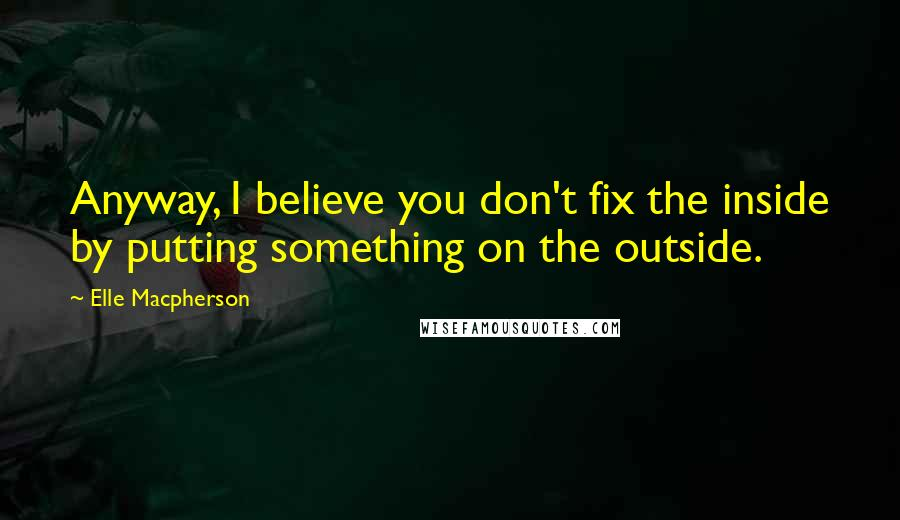 Elle Macpherson quotes: Anyway, I believe you don't fix the inside by putting something on the outside.