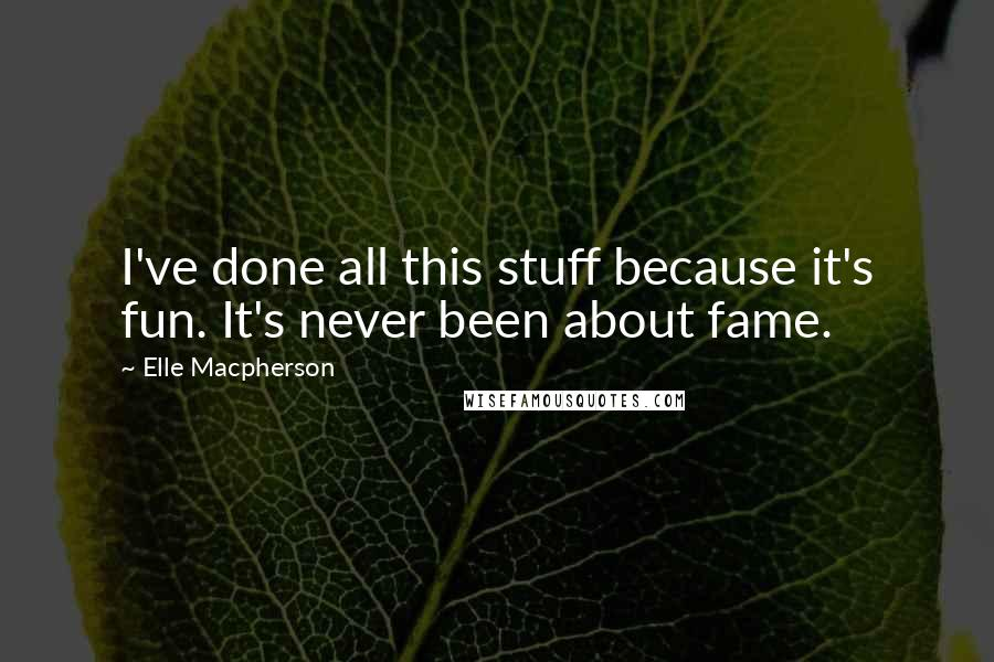 Elle Macpherson quotes: I've done all this stuff because it's fun. It's never been about fame.