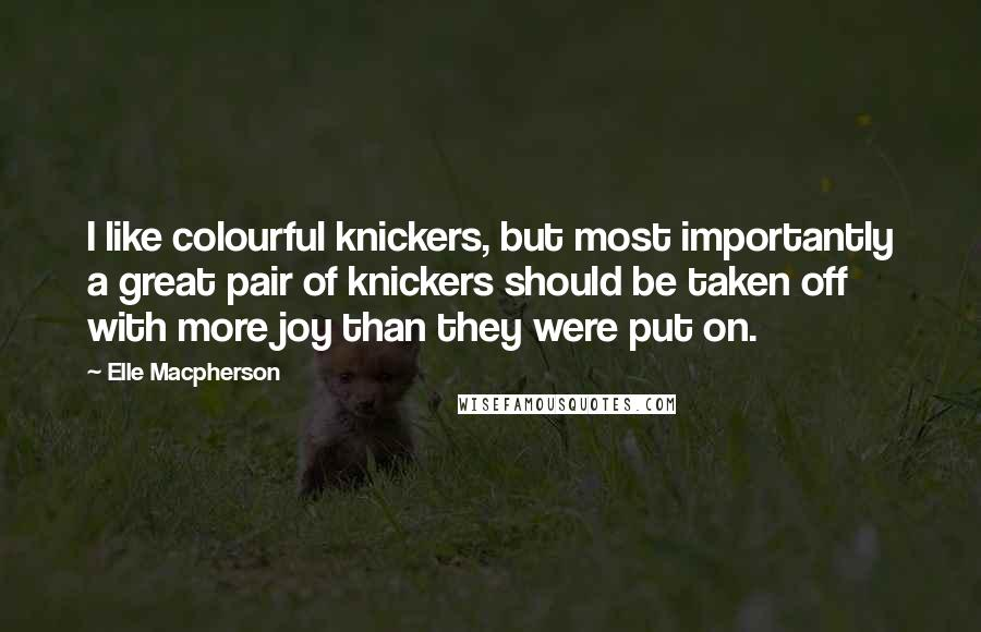 Elle Macpherson quotes: I like colourful knickers, but most importantly a great pair of knickers should be taken off with more joy than they were put on.