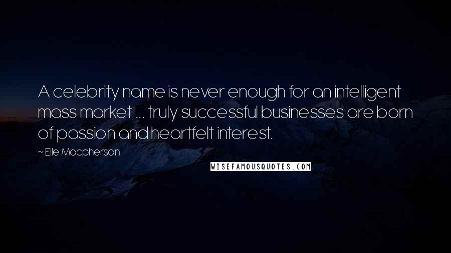 Elle Macpherson quotes: A celebrity name is never enough for an intelligent mass market ... truly successful businesses are born of passion and heartfelt interest.