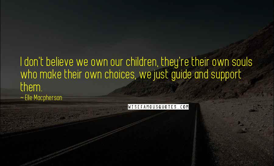 Elle Macpherson quotes: I don't believe we own our children, they're their own souls who make their own choices, we just guide and support them.