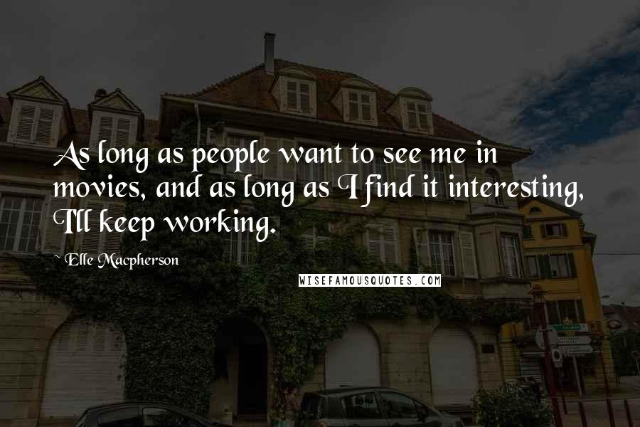 Elle Macpherson quotes: As long as people want to see me in movies, and as long as I find it interesting, I'll keep working.