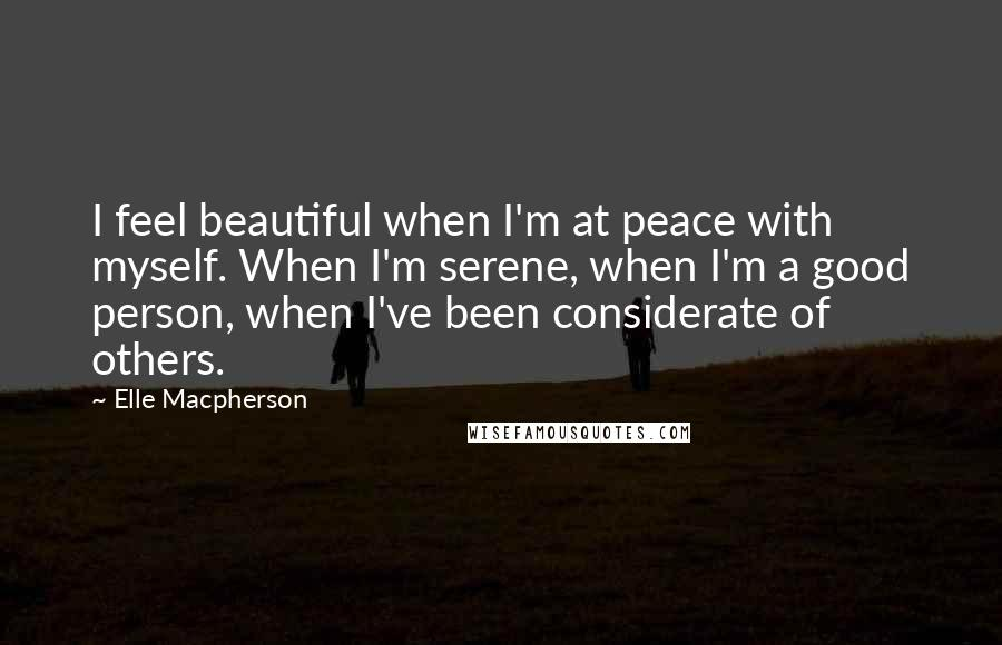 Elle Macpherson quotes: I feel beautiful when I'm at peace with myself. When I'm serene, when I'm a good person, when I've been considerate of others.