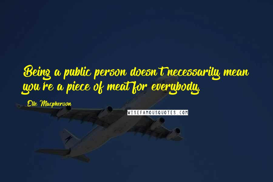 Elle Macpherson quotes: Being a public person doesn't necessarily mean you're a piece of meat for everybody.