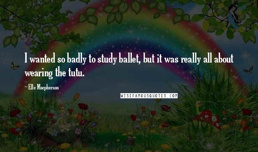 Elle Macpherson quotes: I wanted so badly to study ballet, but it was really all about wearing the tutu.