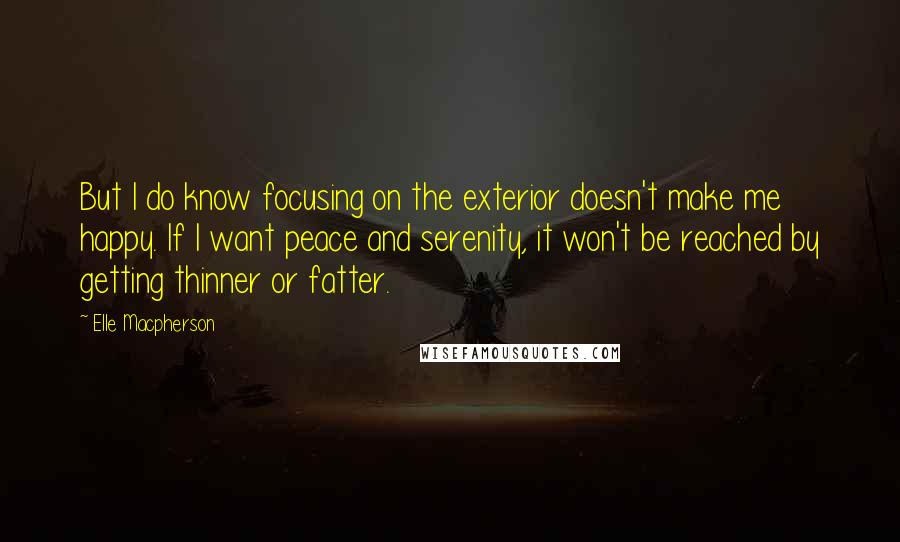 Elle Macpherson quotes: But I do know focusing on the exterior doesn't make me happy. If I want peace and serenity, it won't be reached by getting thinner or fatter.