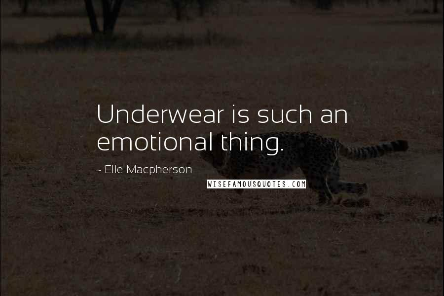 Elle Macpherson quotes: Underwear is such an emotional thing.