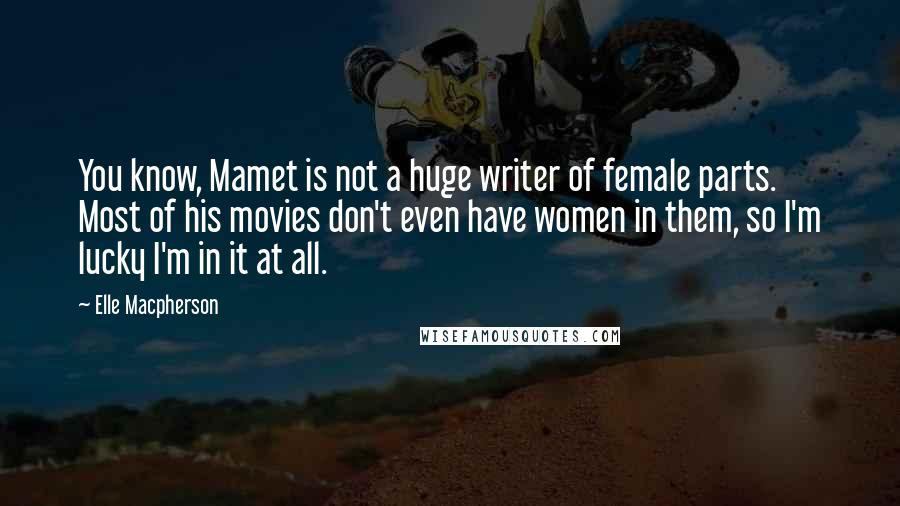 Elle Macpherson quotes: You know, Mamet is not a huge writer of female parts. Most of his movies don't even have women in them, so I'm lucky I'm in it at all.