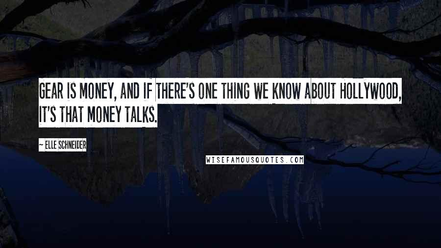 Elle Schneider quotes: Gear is money, and if there's one thing we know about Hollywood, it's that money talks.