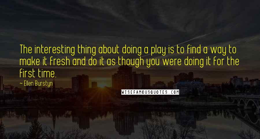 Ellen Burstyn quotes: The interesting thing about doing a play is to find a way to make it fresh and do it as though you were doing it for the first time.