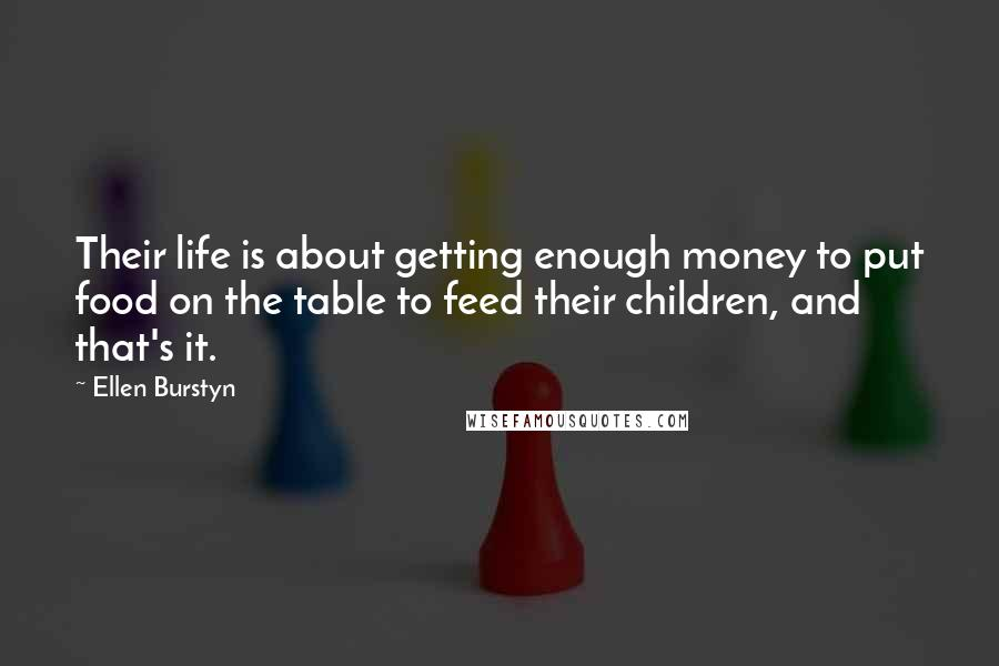 Ellen Burstyn quotes: Their life is about getting enough money to put food on the table to feed their children, and that's it.