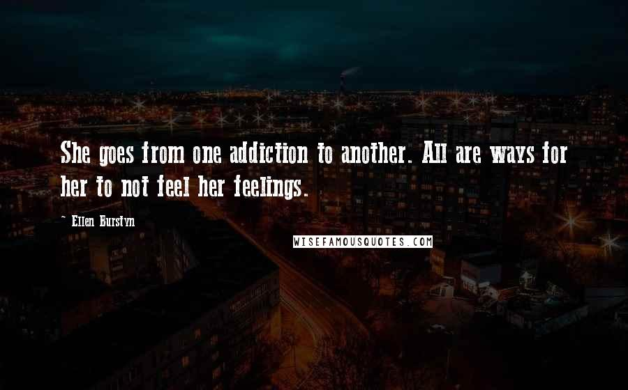 Ellen Burstyn quotes: She goes from one addiction to another. All are ways for her to not feel her feelings.
