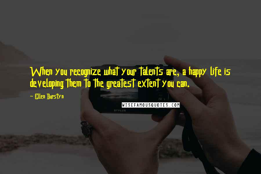 Ellen Burstyn quotes: When you recognize what your talents are, a happy life is developing them to the greatest extent you can.