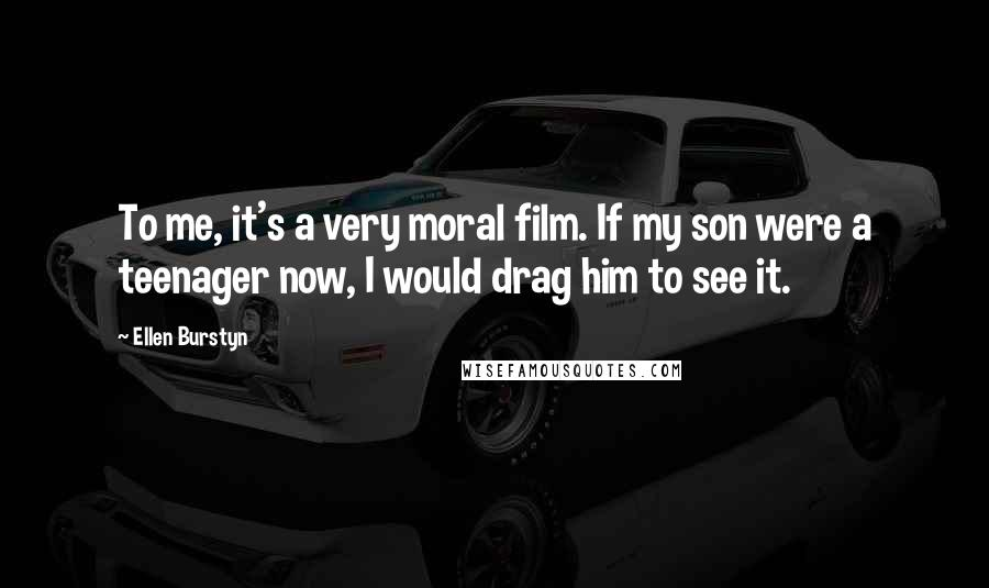 Ellen Burstyn quotes: To me, it's a very moral film. If my son were a teenager now, I would drag him to see it.