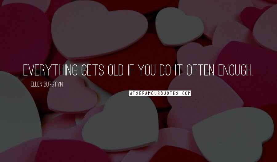 Ellen Burstyn quotes: Everything gets old if you do it often enough.