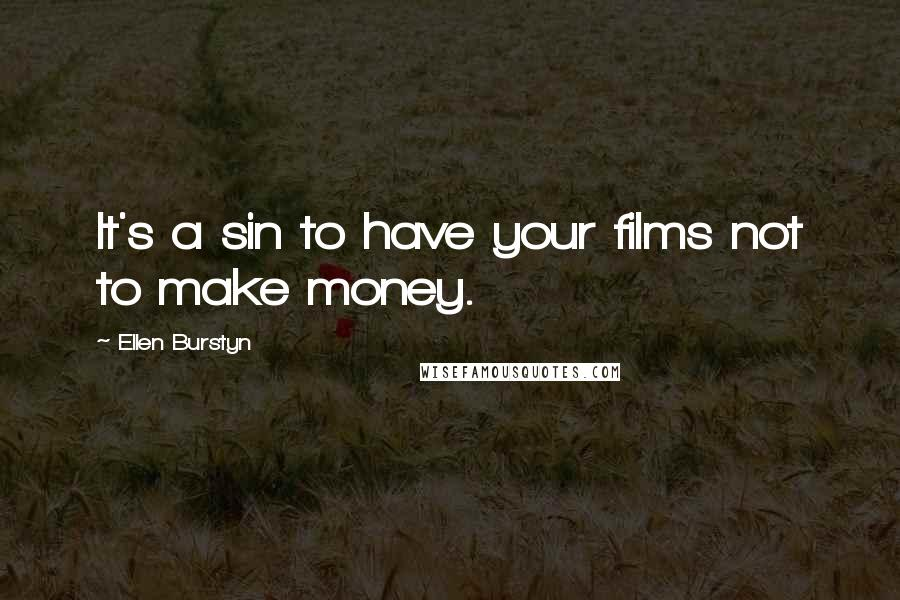 Ellen Burstyn quotes: It's a sin to have your films not to make money.