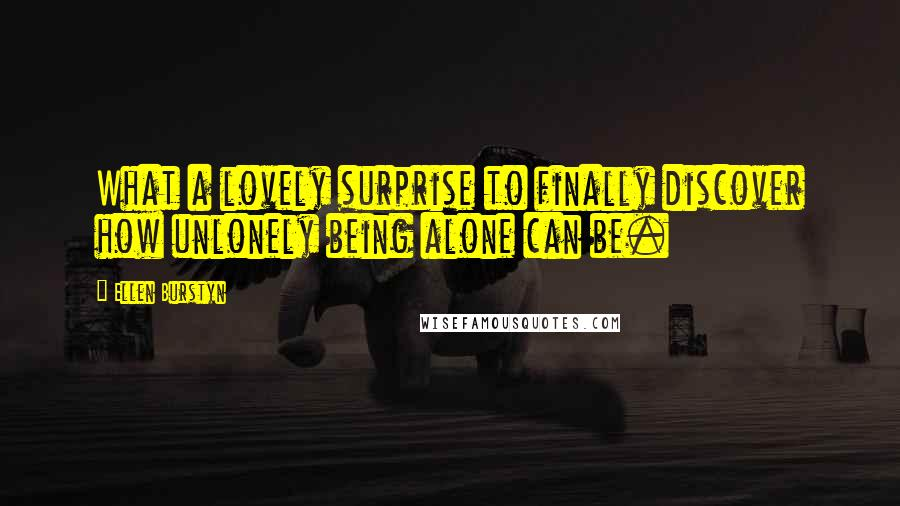 Ellen Burstyn quotes: What a lovely surprise to finally discover how unlonely being alone can be.