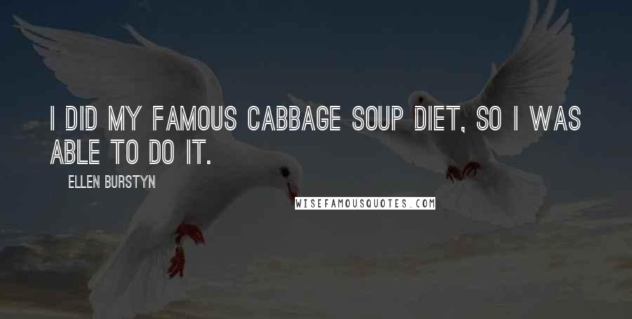 Ellen Burstyn quotes: I did my famous cabbage soup diet, so I was able to do it.