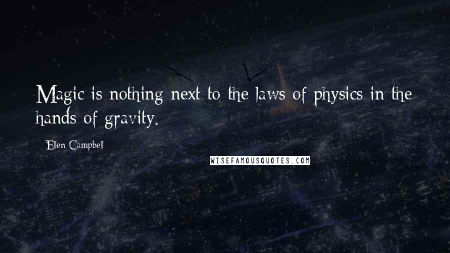 Ellen Campbell quotes: Magic is nothing next to the laws of physics in the hands of gravity.