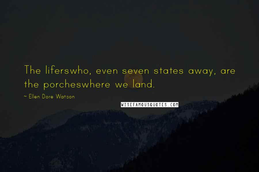 Ellen Dore Watson quotes: The liferswho, even seven states away, are the porcheswhere we land.