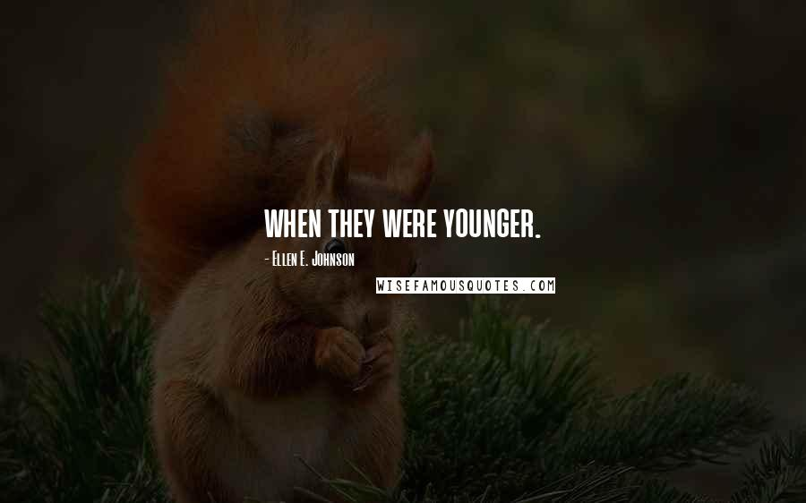 Ellen E. Johnson quotes: when they were younger.