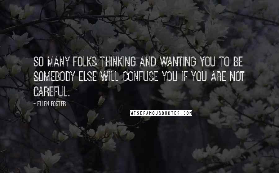 Ellen Foster quotes: So many folks thinking and wanting you to be somebody else will confuse you if you are not careful.