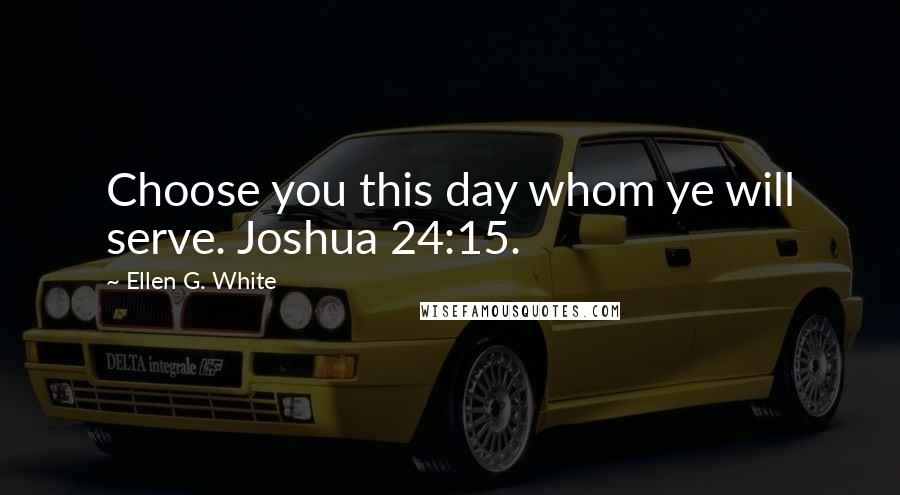 Ellen G. White quotes: Choose you this day whom ye will serve. Joshua 24:15.