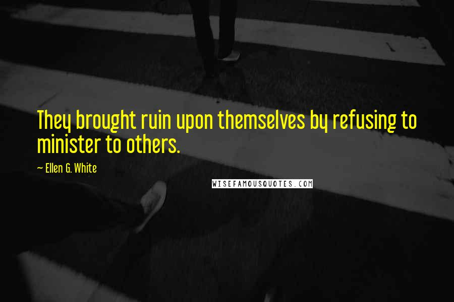 Ellen G. White quotes: They brought ruin upon themselves by refusing to minister to others.