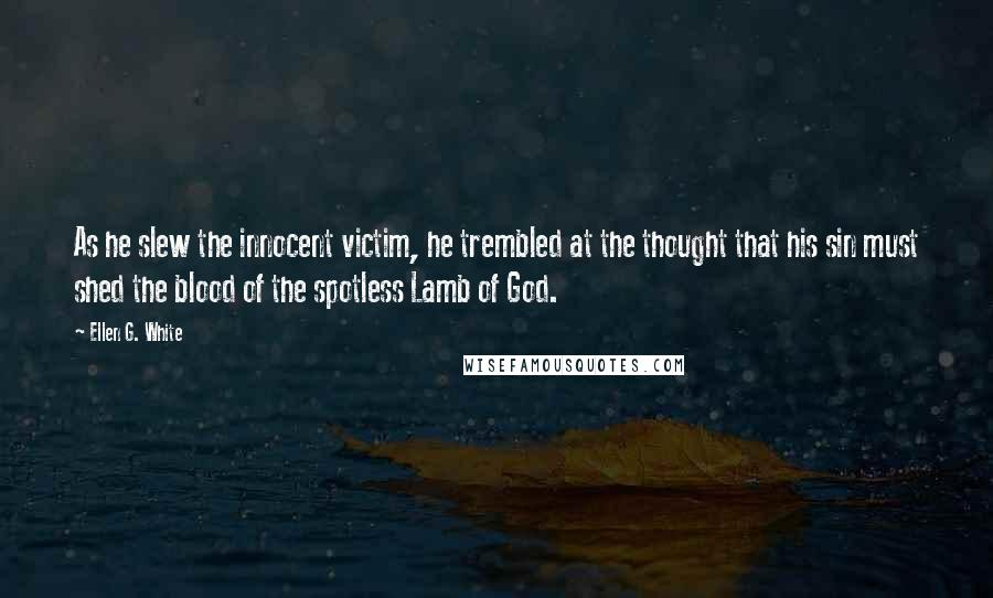 Ellen G. White quotes: As he slew the innocent victim, he trembled at the thought that his sin must shed the blood of the spotless Lamb of God.