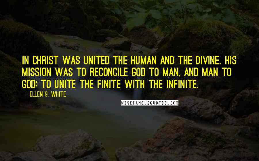 Ellen G. White quotes: In Christ was united the human and the divine. His mission was to reconcile God to man, and man to God; to unite the finite with the infinite.