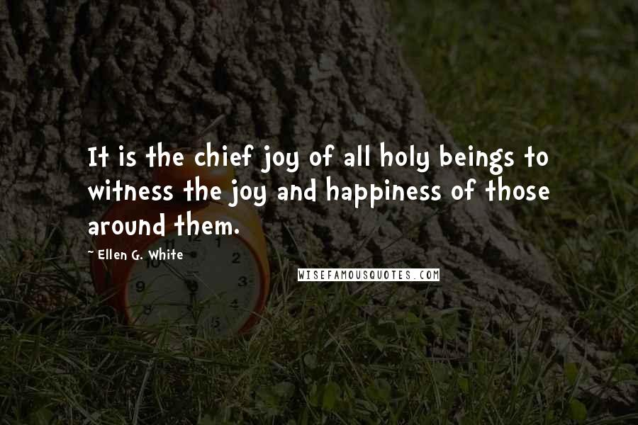 Ellen G. White quotes: It is the chief joy of all holy beings to witness the joy and happiness of those around them.