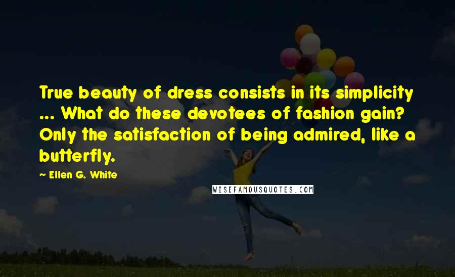 Ellen G. White quotes: True beauty of dress consists in its simplicity ... What do these devotees of fashion gain? Only the satisfaction of being admired, like a butterfly.