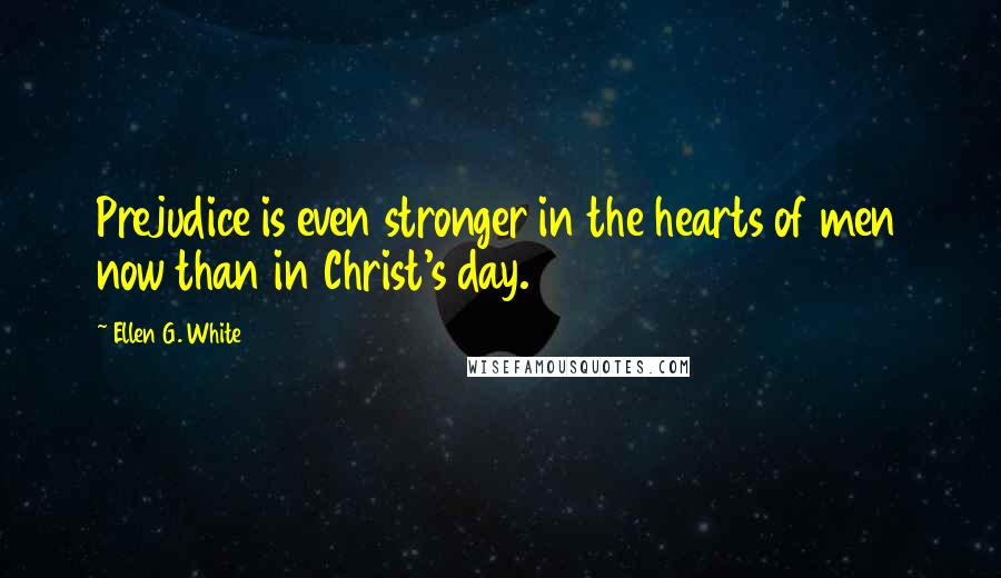 Ellen G. White quotes: Prejudice is even stronger in the hearts of men now than in Christ's day.