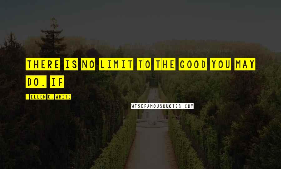 Ellen G. White quotes: There is no limit to the good you may do. If