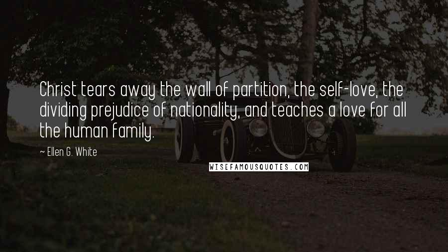 Ellen G. White quotes: Christ tears away the wall of partition, the self-love, the dividing prejudice of nationality, and teaches a love for all the human family.