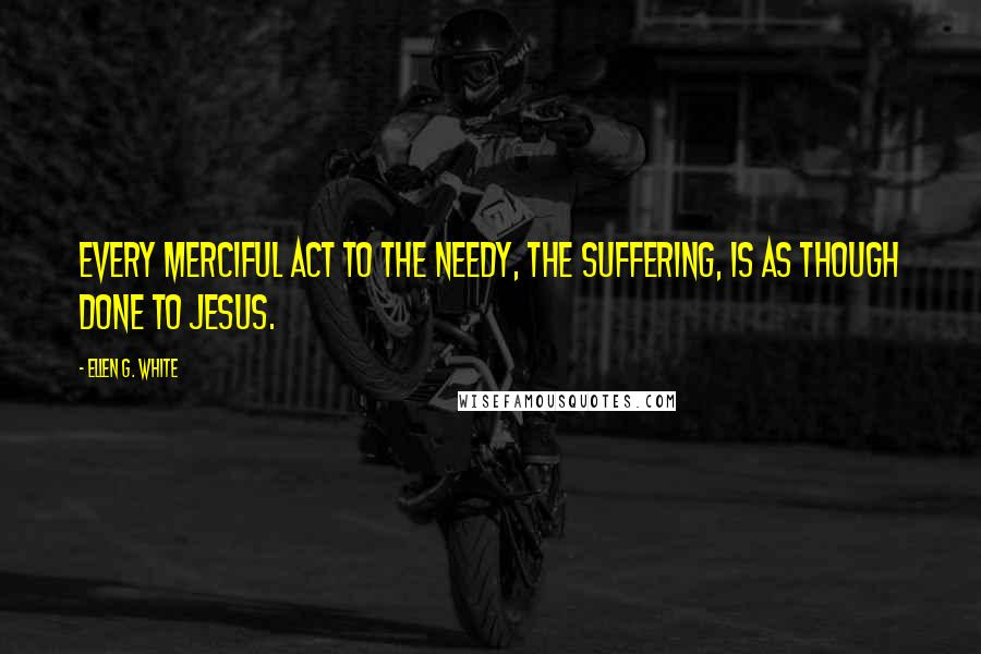 Ellen G. White quotes: Every merciful act to the needy, the suffering, is as though done to Jesus.