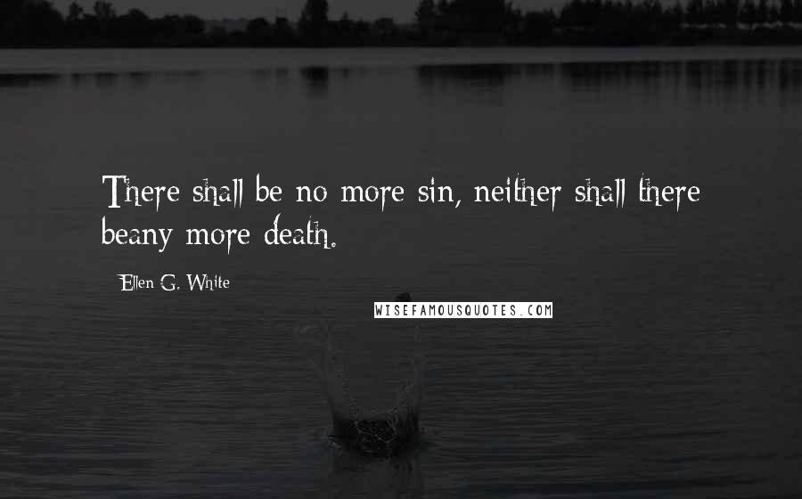 Ellen G. White quotes: There shall be no more sin, neither shall there beany more death.