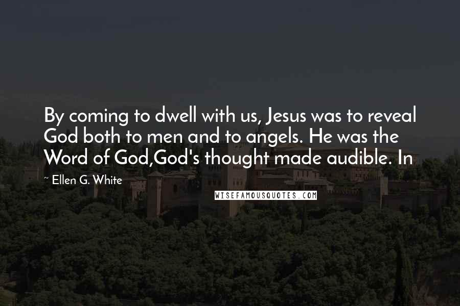 Ellen G. White quotes: By coming to dwell with us, Jesus was to reveal God both to men and to angels. He was the Word of God,God's thought made audible. In