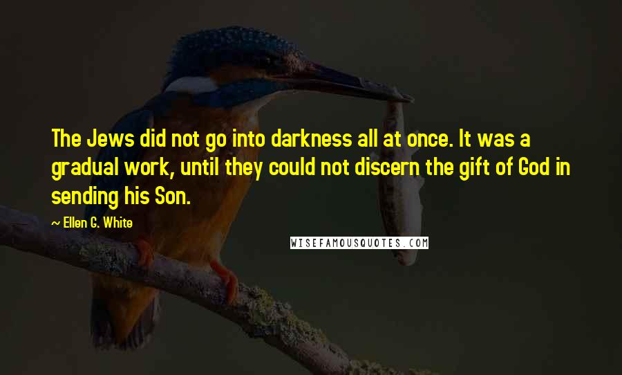 Ellen G. White quotes: The Jews did not go into darkness all at once. It was a gradual work, until they could not discern the gift of God in sending his Son.