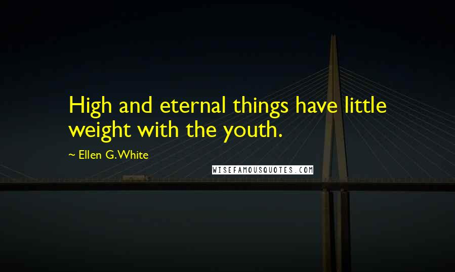 Ellen G. White quotes: High and eternal things have little weight with the youth.