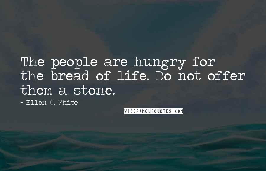 Ellen G. White quotes: The people are hungry for the bread of life. Do not offer them a stone.
