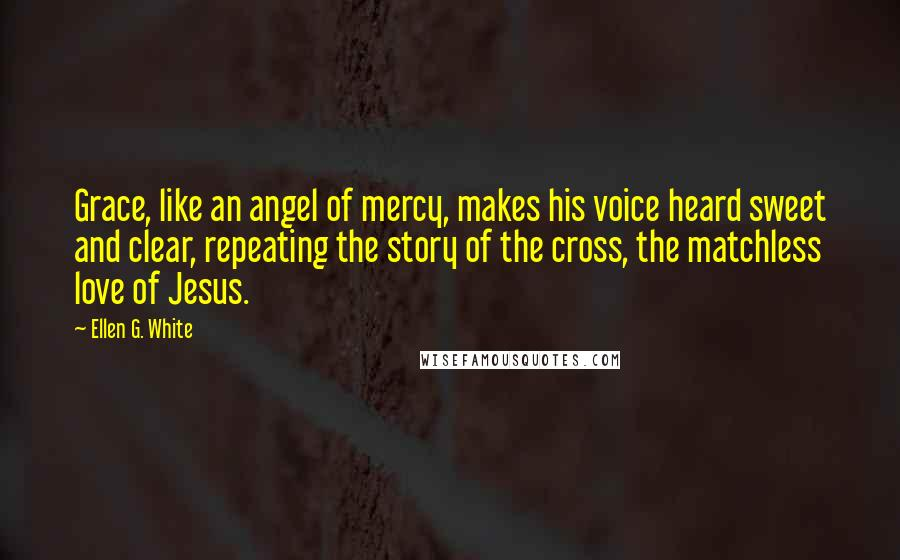 Ellen G. White quotes: Grace, like an angel of mercy, makes his voice heard sweet and clear, repeating the story of the cross, the matchless love of Jesus.