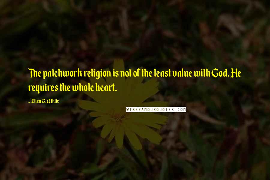Ellen G. White quotes: The patchwork religion is not of the least value with God. He requires the whole heart.