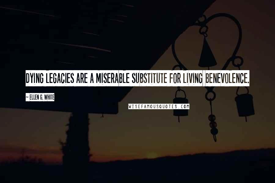 Ellen G. White quotes: Dying legacies are a miserable substitute for living benevolence.
