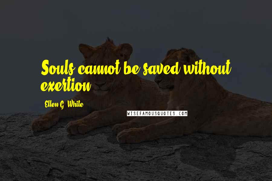 Ellen G. White quotes: Souls cannot be saved without exertion.