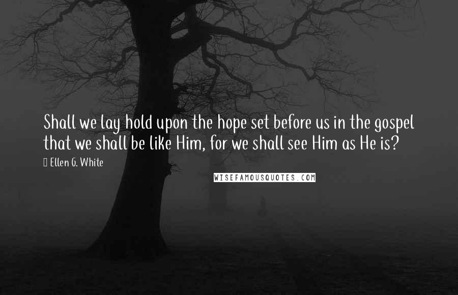 Ellen G. White quotes: Shall we lay hold upon the hope set before us in the gospel that we shall be like Him, for we shall see Him as He is?