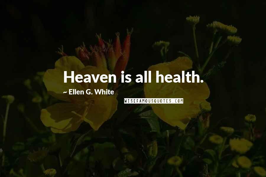 Ellen G. White quotes: Heaven is all health.