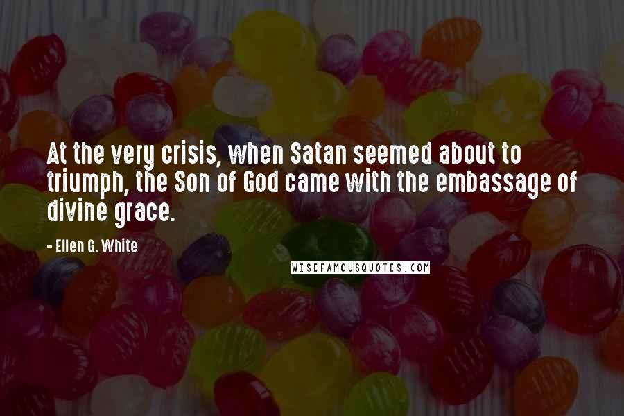 Ellen G. White quotes: At the very crisis, when Satan seemed about to triumph, the Son of God came with the embassage of divine grace.