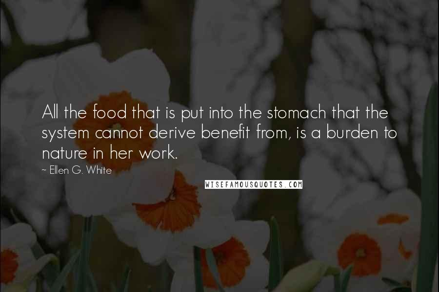Ellen G. White quotes: All the food that is put into the stomach that the system cannot derive benefit from, is a burden to nature in her work.