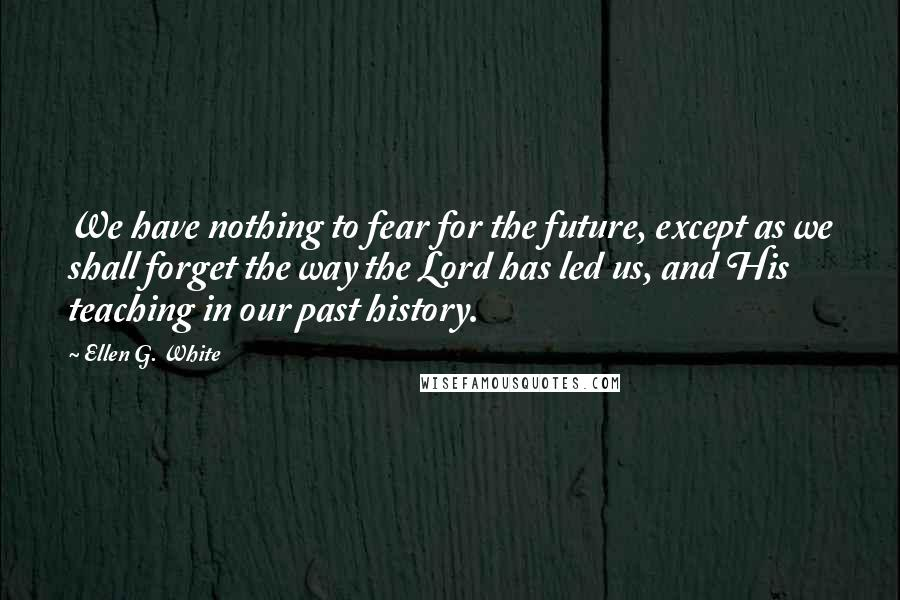 Ellen G. White quotes: We have nothing to fear for the future, except as we shall forget the way the Lord has led us, and His teaching in our past history.